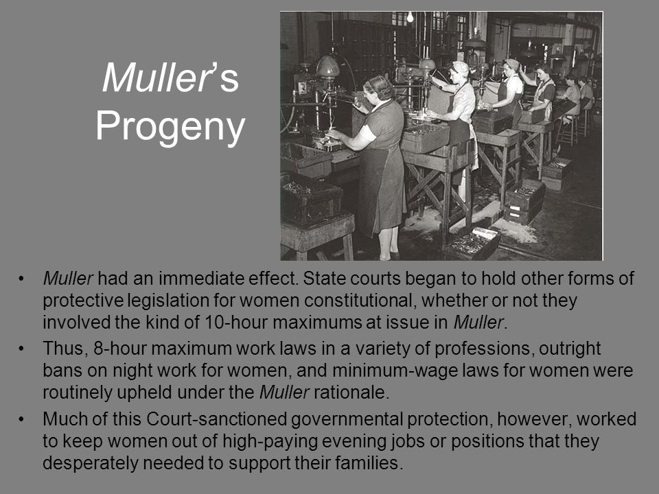 Muller's Progeny Muller had an immediate effect. State courts began to hold other forms of protective legislation for women constitutional, whether or
