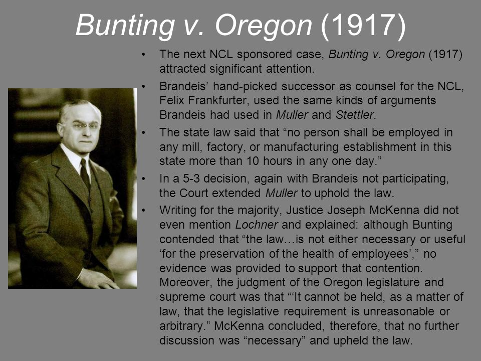 Bunting v. Oregon (1917) The next NCL sponsored case, Bunting v. Oregon (1917) attracted significant attention. Brandeis' hand-picked successor as cou