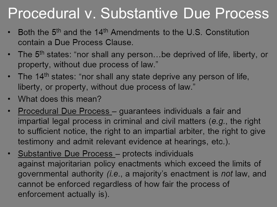 """Procedural v. Substantive Due Process Both the 5 th and the 14 th Amendments to the U.S. Constitution contain a Due Process Clause. The 5 th states: """""""
