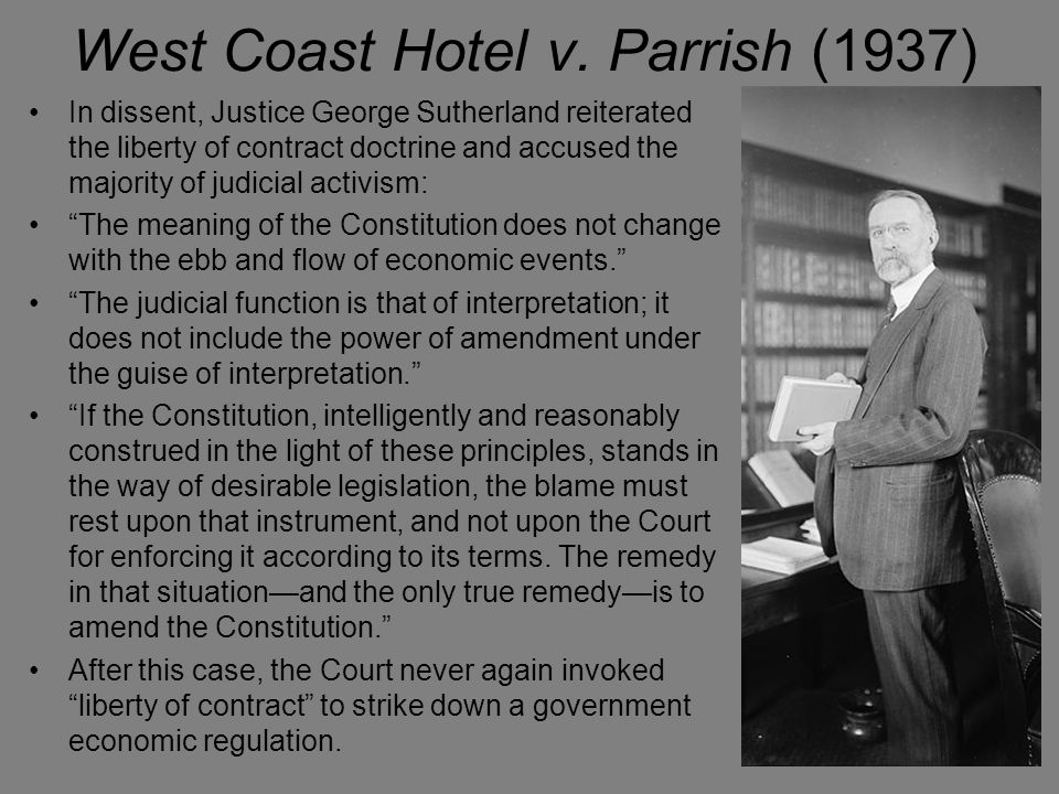 West Coast Hotel v. Parrish (1937) In dissent, Justice George Sutherland reiterated the liberty of contract doctrine and accused the majority of judic