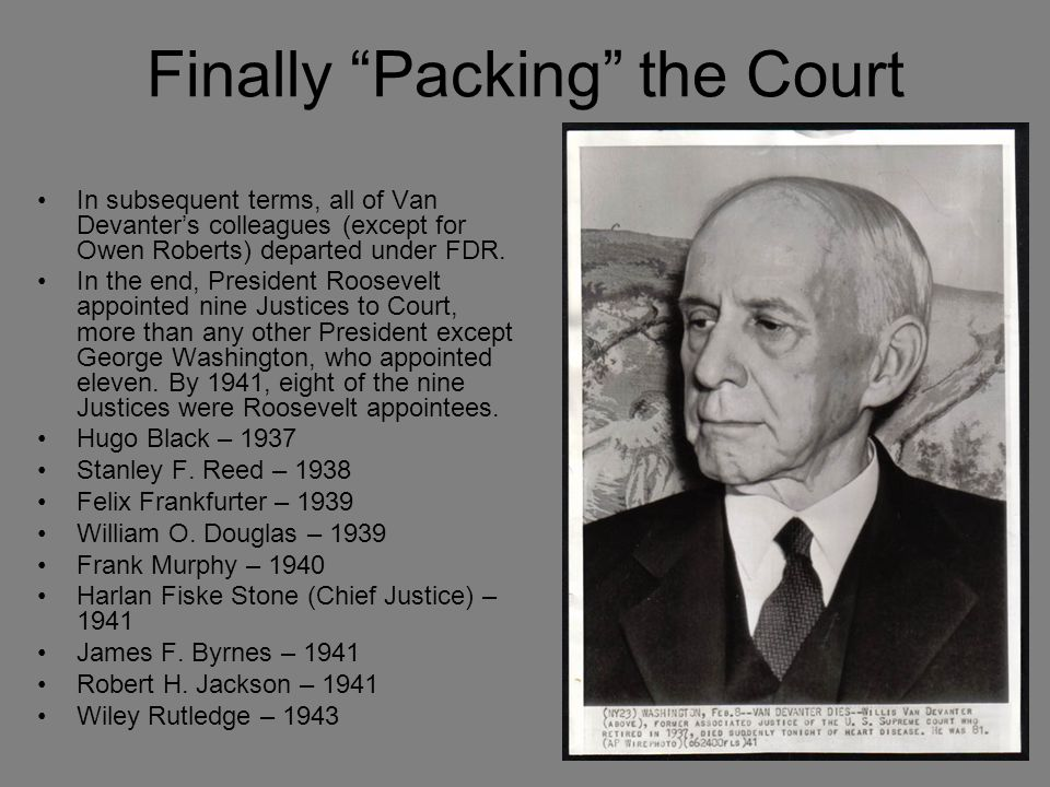 """Finally """"Packing"""" the Court In subsequent terms, all of Van Devanter's colleagues (except for Owen Roberts) departed under FDR. In the end, President"""