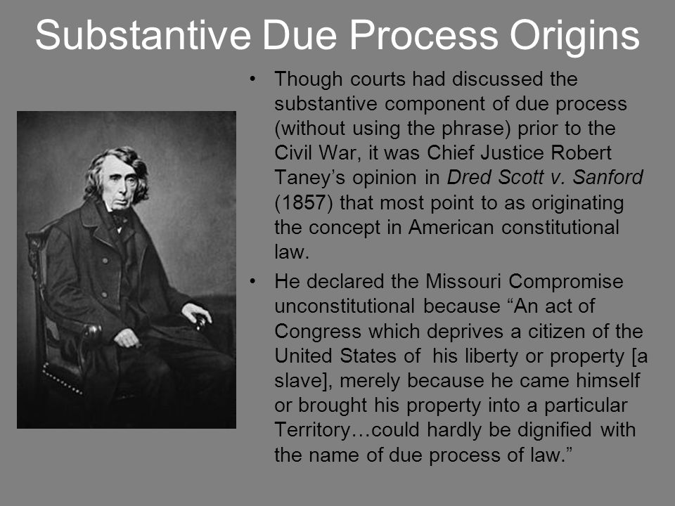 Substantive Due Process Origins Though courts had discussed the substantive component of due process (without using the phrase) prior to the Civil War