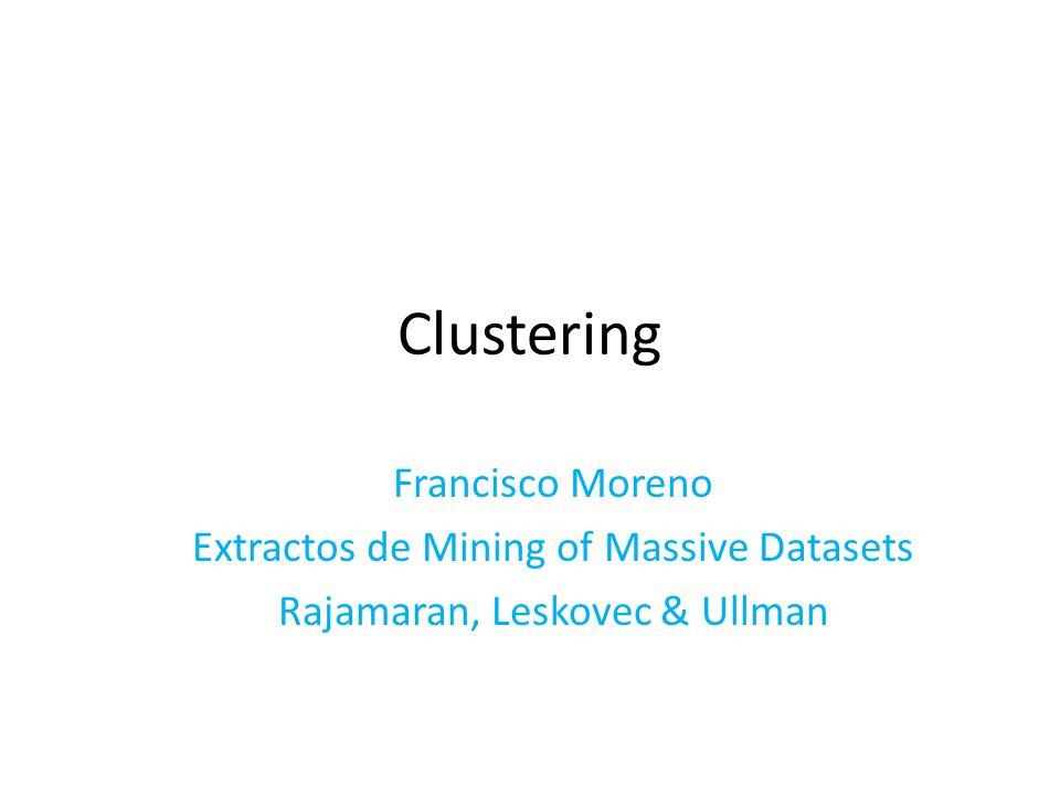 Clustering Francisco Moreno Extractos de Mining of Massive Datasets Rajamaran, Leskovec & Ullman