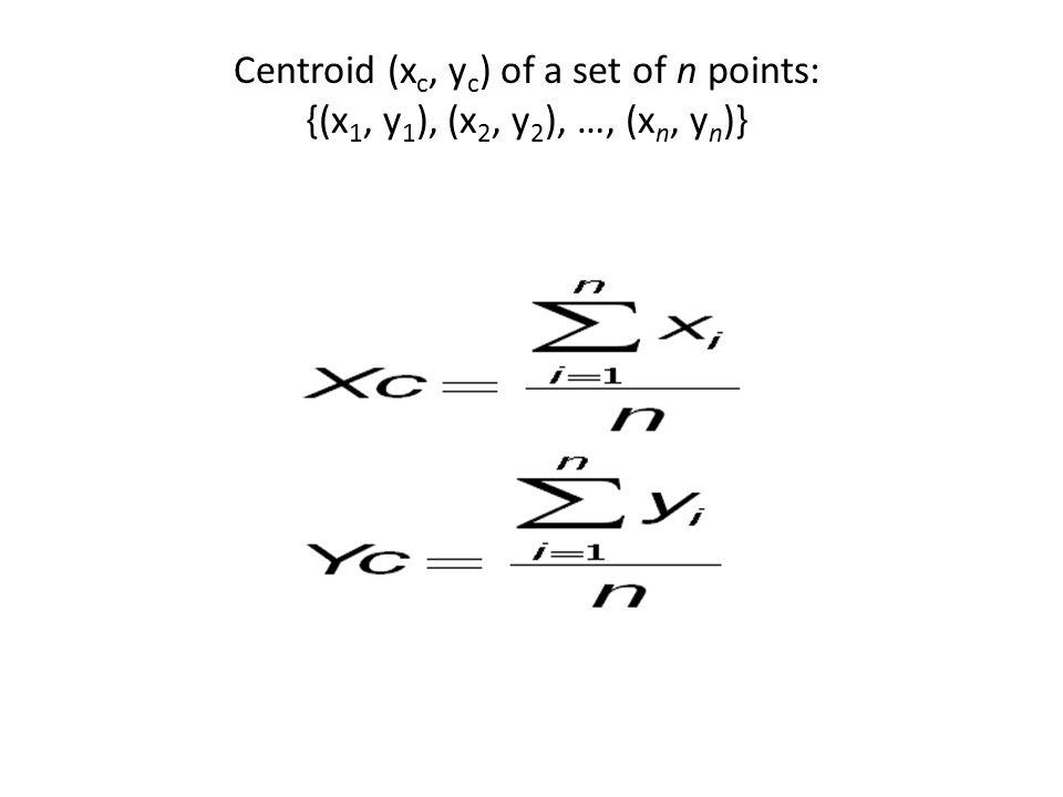 Centroid (x c, y c ) of a set of n points: {(x 1, y 1 ), (x 2, y 2 ), …, (x n, y n )}