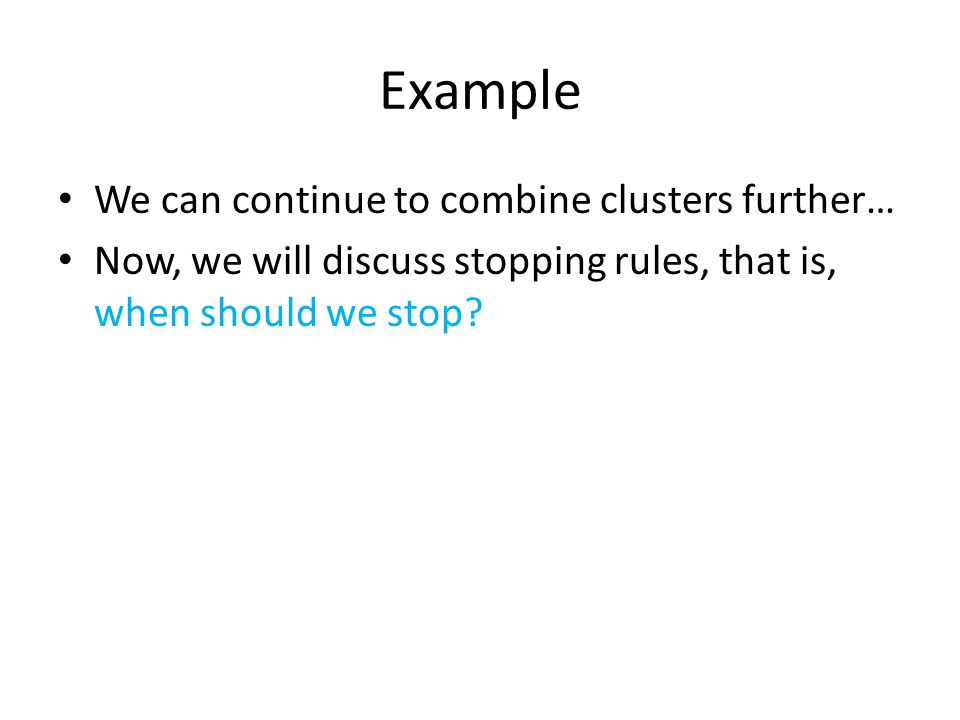Example We can continue to combine clusters further… Now, we will discuss stopping rules, that is, when should we stop?