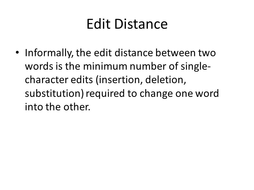 Edit Distance Informally, the edit distance between two words is the minimum number of single- character edits (insertion, deletion, substitution) required to change one word into the other.