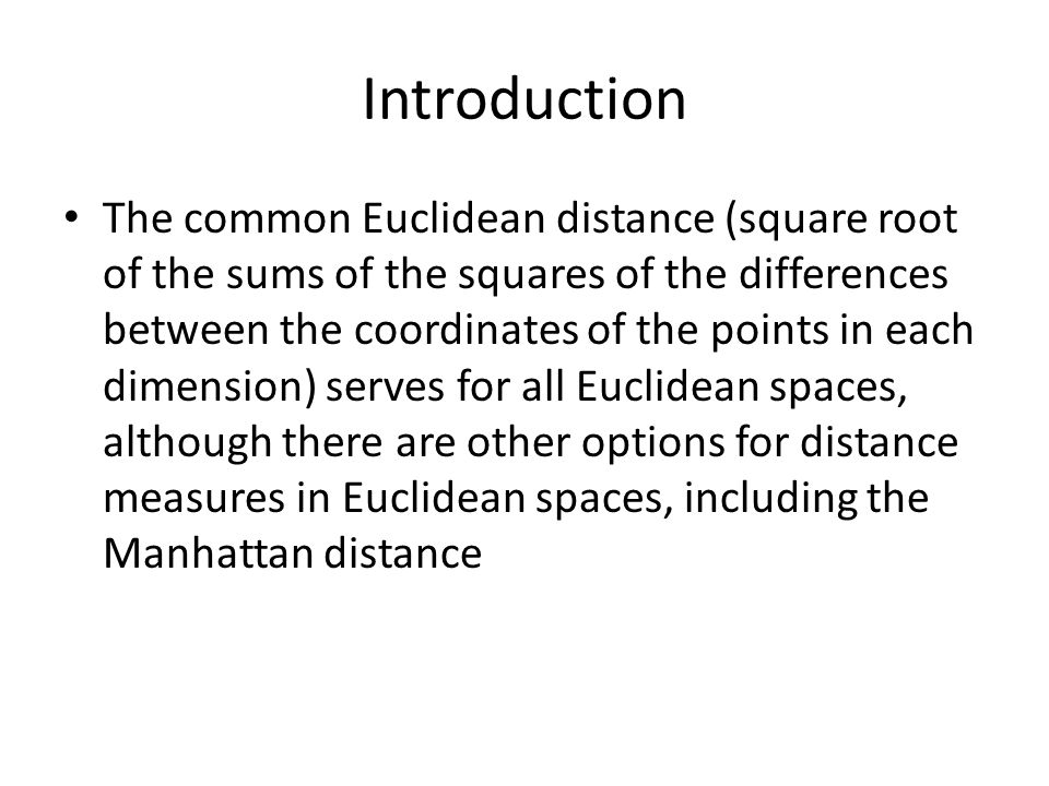 Introduction The common Euclidean distance (square root of the sums of the squares of the differences between the coordinates of the points in each dimension) serves for all Euclidean spaces, although there are other options for distance measures in Euclidean spaces, including the Manhattan distance