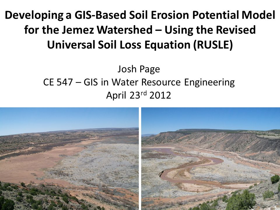 Developing a GIS-Based Soil Erosion Potential Model for the Jemez Watershed – Using the Revised Universal Soil Loss Equation (RUSLE) Josh Page CE 547 – GIS in Water Resource Engineering April 23 rd 2012