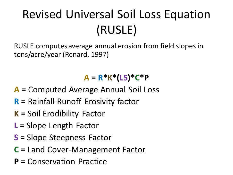 Revised Universal Soil Loss Equation (RUSLE) RUSLE computes average annual erosion from field slopes in tons/acre/year (Renard, 1997) A = R*K*(LS)*C*P A = Computed Average Annual Soil Loss R = Rainfall-Runoff Erosivity factor K = Soil Erodibility Factor L = Slope Length Factor S = Slope Steepness Factor C = Land Cover-Management Factor P = Conservation Practice