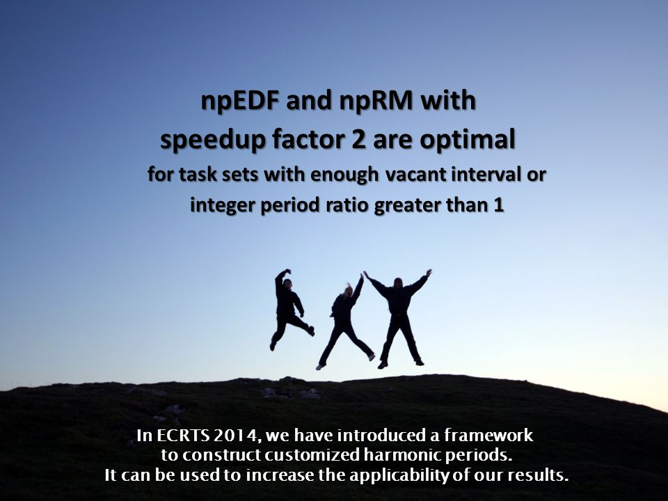 24 of 29 On the Optimality of RM and EDF for Non-preemptive Harmonic Tasks 24 of 29 npEDF and npRM with speedup factor 2 are optimal for task sets with enough vacant interval or integer period ratio greater than 1 In ECRTS 2014, we have introduced a framework to construct customized harmonic periods.