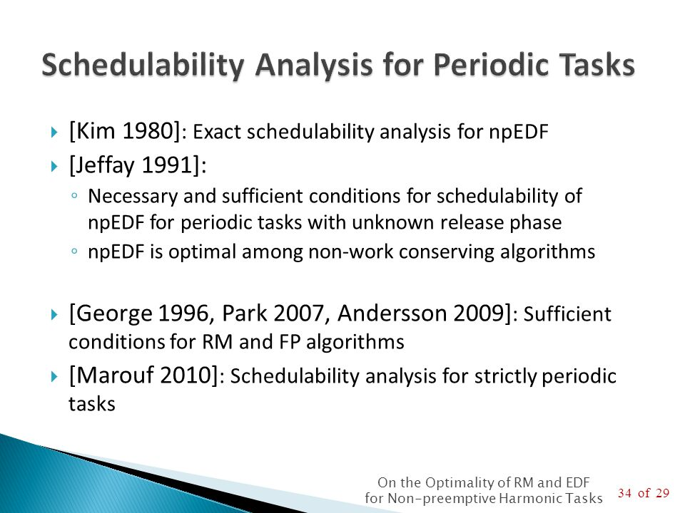 34 of 29 On the Optimality of RM and EDF for Non-preemptive Harmonic Tasks  [Kim 1980] : Exact schedulability analysis for npEDF  [Jeffay 1991]: ◦ Necessary and sufficient conditions for schedulability of npEDF for periodic tasks with unknown release phase ◦ npEDF is optimal among non-work conserving algorithms  [George 1996, Park 2007, Andersson 2009] : Sufficient conditions for RM and FP algorithms  [Marouf 2010] : Schedulability analysis for strictly periodic tasks