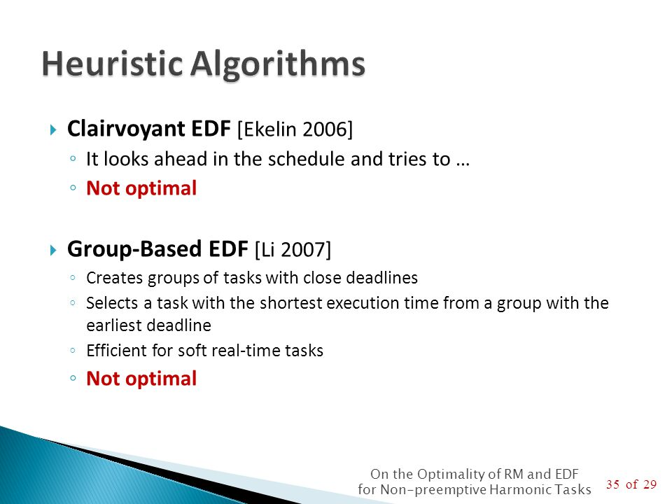 35 of 29 On the Optimality of RM and EDF for Non-preemptive Harmonic Tasks  Clairvoyant EDF [Ekelin 2006] ◦ It looks ahead in the schedule and tries to … ◦ Not optimal  Group-Based EDF [Li 2007] ◦ Creates groups of tasks with close deadlines ◦ Selects a task with the shortest execution time from a group with the earliest deadline ◦ Efficient for soft real-time tasks ◦ Not optimal