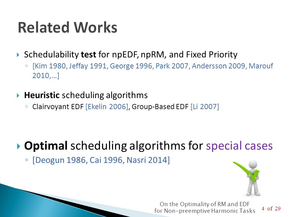 5 of 29 On the Optimality of RM and EDF for Non-preemptive Harmonic Tasks  [Deogun 1986]: An optimal algorithm if tasks have ◦ Constant integer period ratio K ≥ 3  [Cai 1996]: An optimal algorithm if tasks have ◦ Constant period ratio K = 2, or ◦ Integer period ratio k i ≥ 3  Limitations  Linear time in the number of jobs, exponential time in the number of tasks.