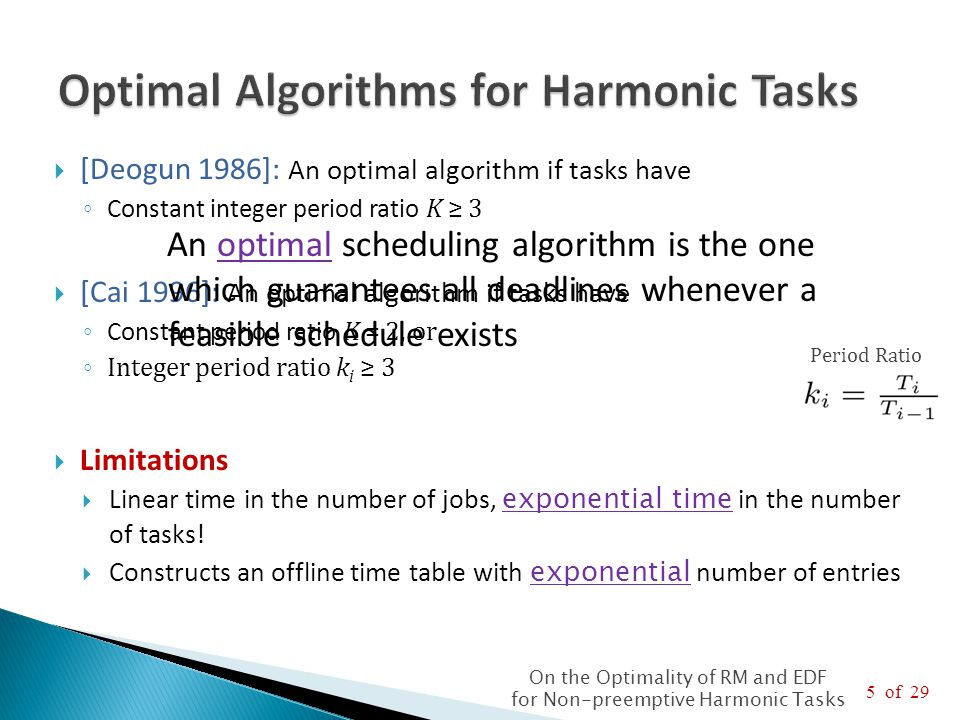 6 of 29 On the Optimality of RM and EDF for Non-preemptive Harmonic Tasks  Precautious-RM [Nasri 2014] is optimal if tasks have ◦ Constant period ratio K = 2 ◦ Integer period ratio k i ≥ 3 ◦ Arbitrary integer period ratio k i ≥ 1 and enough vacant intervals  Precautious-RM is online and has O(n) computational and memory complexity (in the number of tasks)