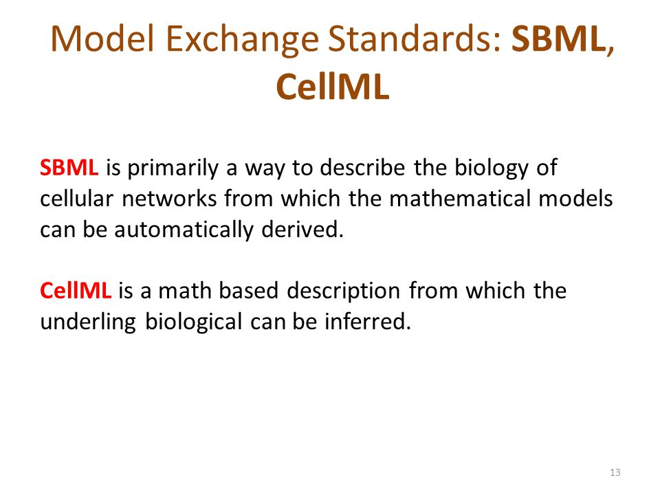 Model Exchange Standards: SBML, CellML SBML is primarily a way to describe the biology of cellular networks from which the mathematical models can be