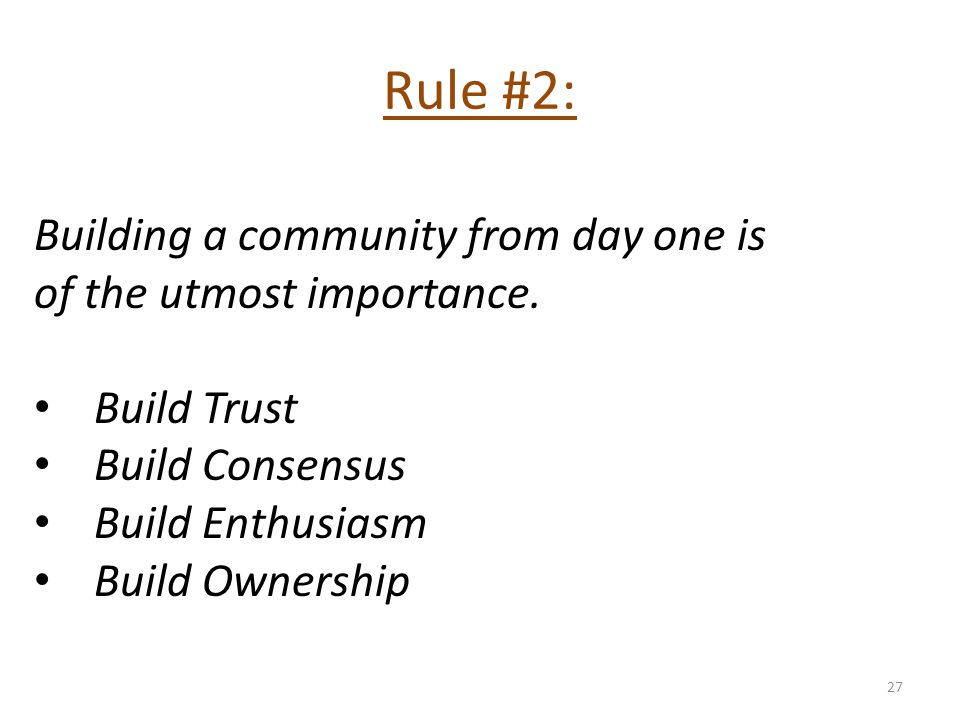Rule #2: Building a community from day one is of the utmost importance. Build Trust Build Consensus Build Enthusiasm Build Ownership 27