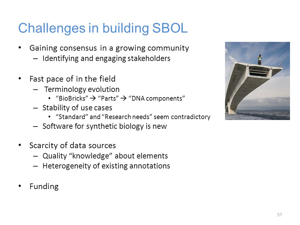 Challenges in building SBOL Gaining consensus in a growing community – Identifying and engaging stakeholders Fast pace of in the field – Terminology e