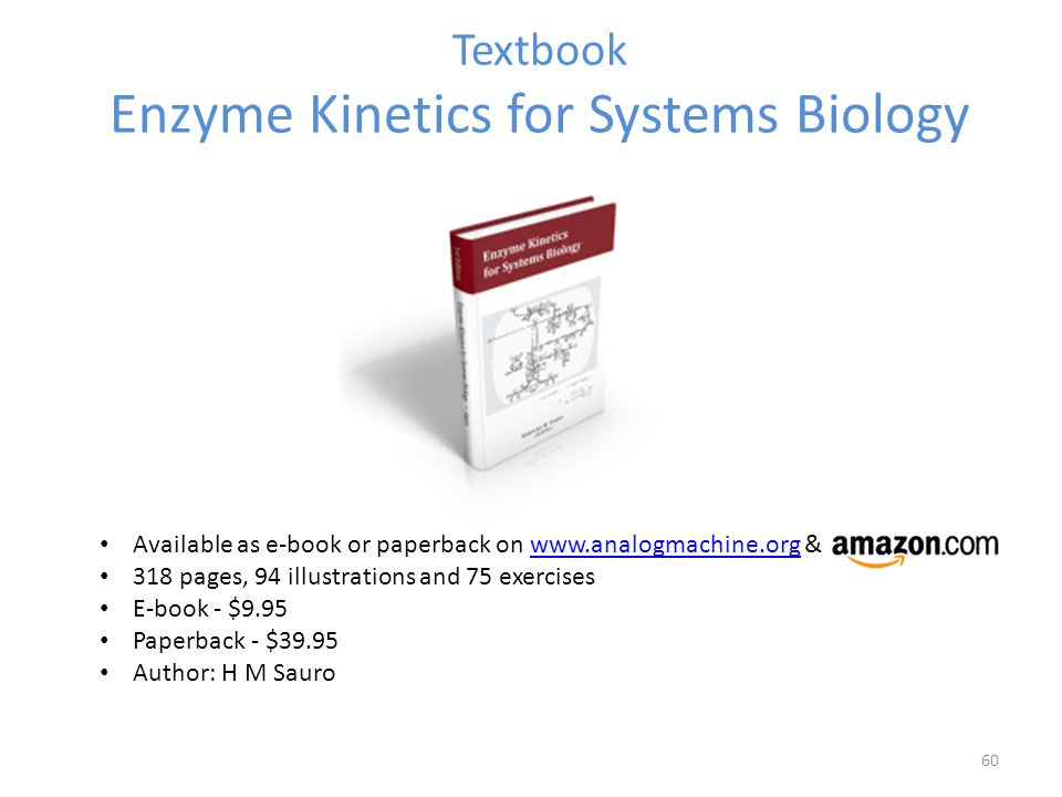 Textbook Enzyme Kinetics for Systems Biology Available as e-book or paperback on www.analogmachine.org &www.analogmachine.org 318 pages, 94 illustrati