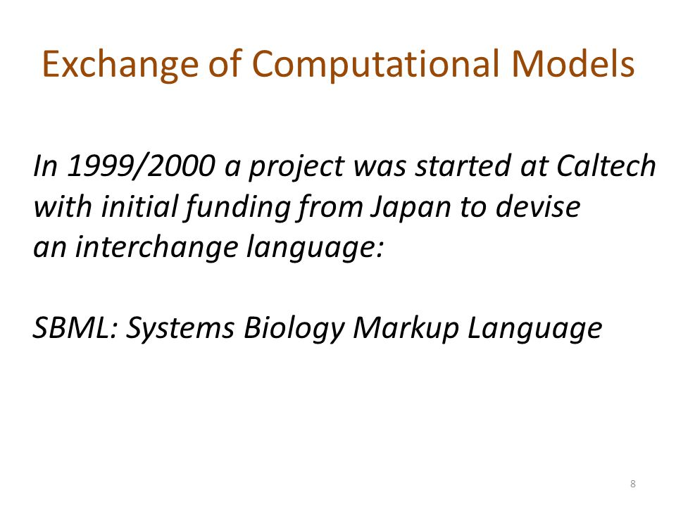 Exchange of Computational Models In 1999/2000 a project was started at Caltech with initial funding from Japan to devise an interchange language: SBML