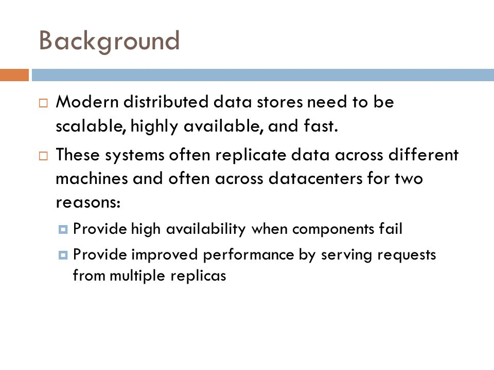 Background  Modern distributed data stores need to be scalable, highly available, and fast.  These systems often replicate data across different mac