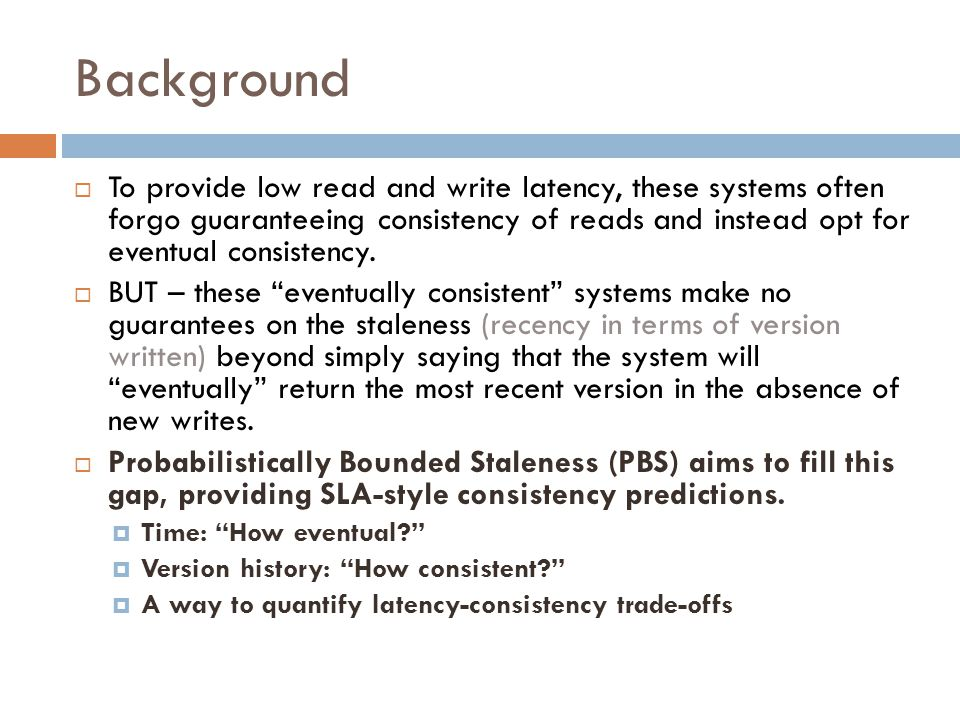Background  To provide low read and write latency, these systems often forgo guaranteeing consistency of reads and instead opt for eventual consisten