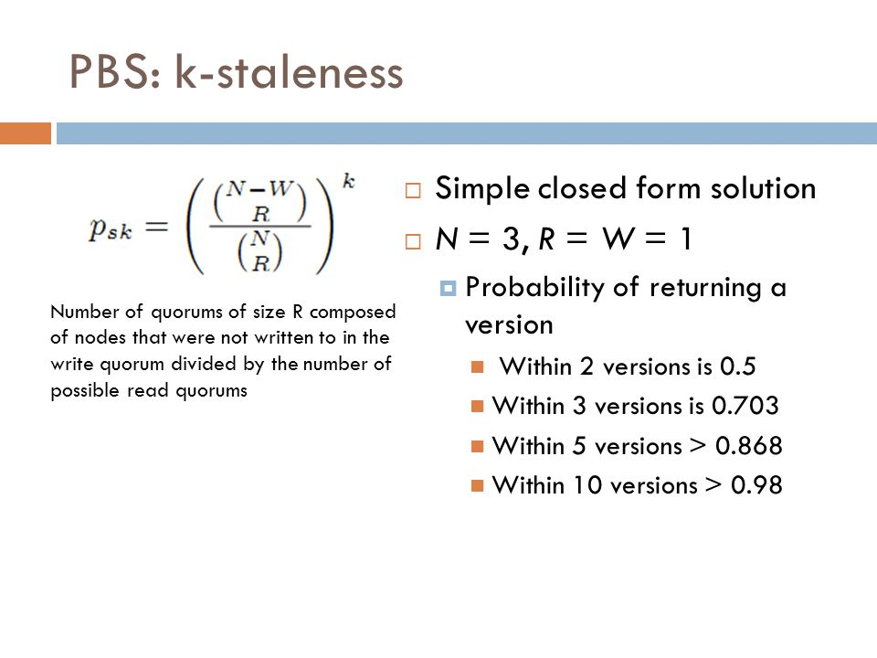 PBS: k-staleness  Simple closed form solution  N = 3, R = W = 1  Probability of returning a version Within 2 versions is 0.5 Within 3 versions is 0