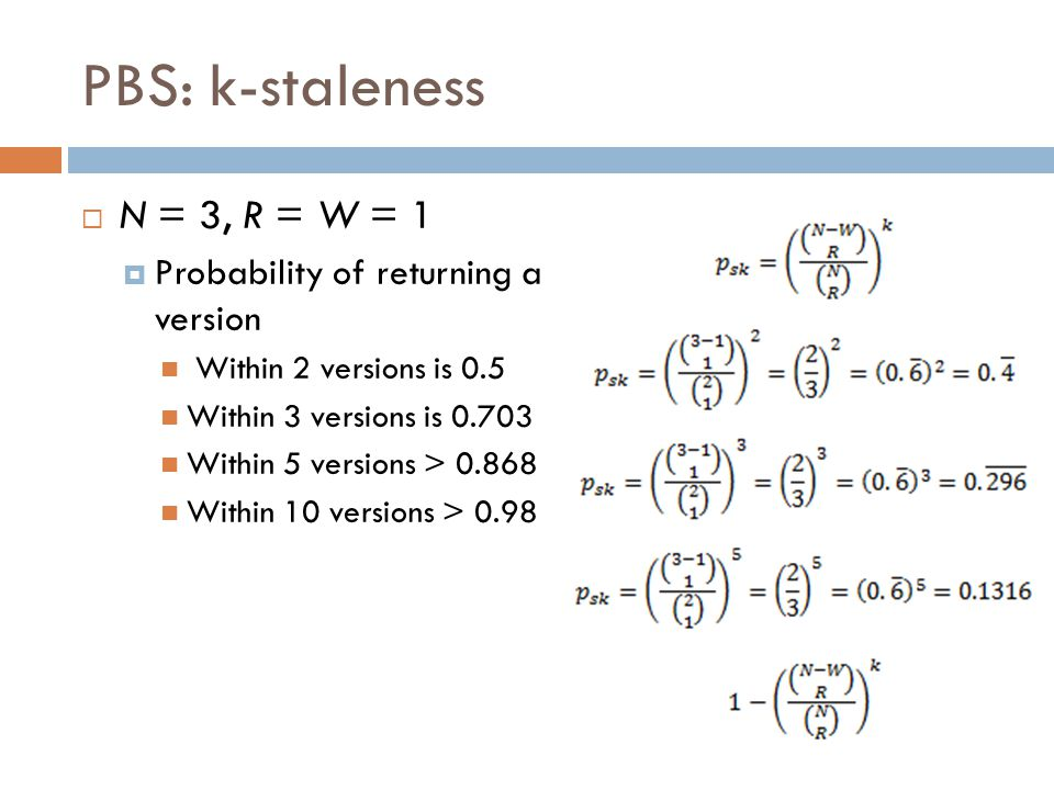 PBS: k-staleness  N = 3, R = W = 1  Probability of returning a version Within 2 versions is 0.5 Within 3 versions is 0.703 Within 5 versions > 0.868