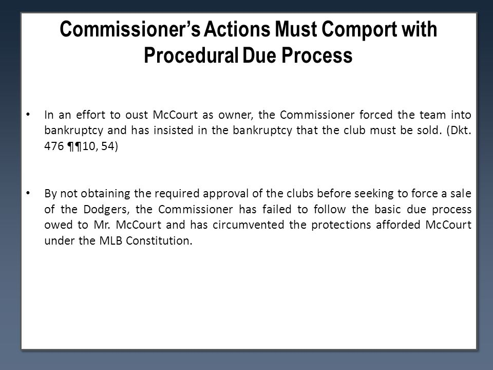Commissioner's Actions Must Comport with Procedural Due Process In an effort to oust McCourt as owner, the Commissioner forced the team into bankruptcy and has insisted in the bankruptcy that the club must be sold.