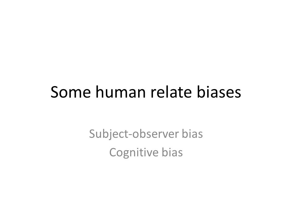Some human relate biases Subject-observer bias Cognitive bias