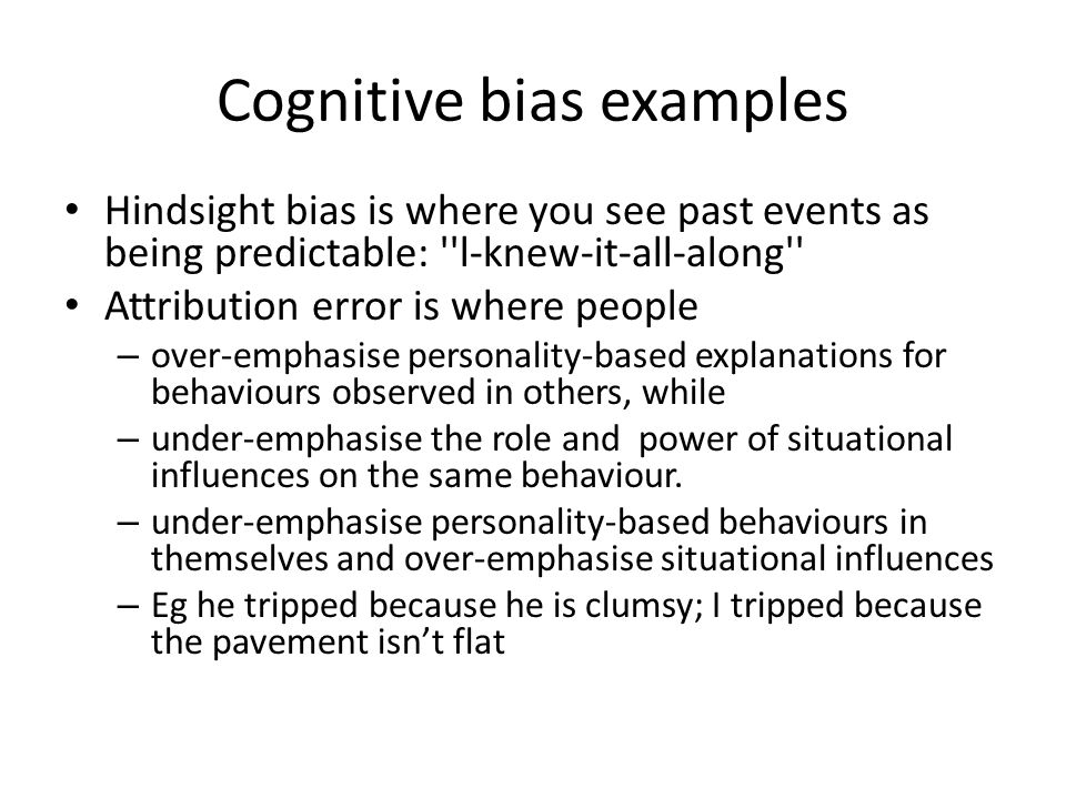 Cognitive bias examples Hindsight bias is where you see past events as being predictable: l-knew-it-all-along Attribution error is where people – over-emphasise personality-based explanations for behaviours observed in others, while – under-emphasise the role and power of situational influences on the same behaviour.