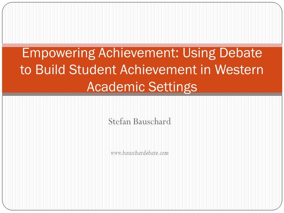 Stefan Bauschard www.bauschardebate.com Empowering Achievement: Using Debate to Build Student Achievement in Western Academic Settings