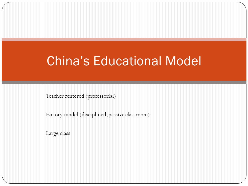 China's Educational Model Teacher centered (professorial) Factory model (disciplined, passive classroom) Large class