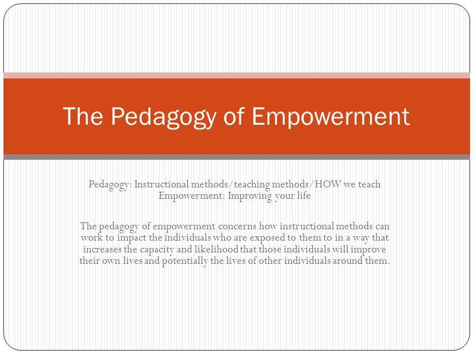 Pedagogy: Instructional methods/teaching methods/HOW we teach Empowerment: Improving your life The pedagogy of empowerment concerns how instructional methods can work to impact the individuals who are exposed to them to in a way that increases the capacity and likelihood that those individuals will improve their own lives and potentially the lives of other individuals around them.