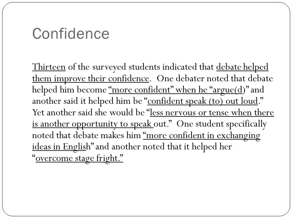 Confidence Thirteen of the surveyed students indicated that debate helped them improve their confidence. One debater noted that debate helped him beco