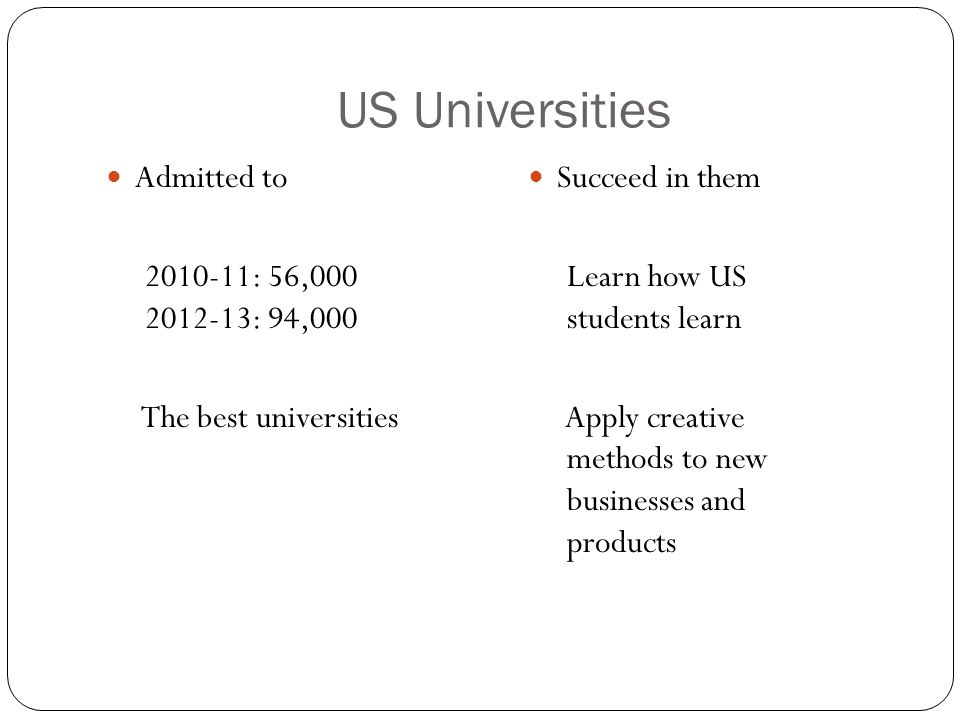 US Universities Admitted to 2010-11: 56,000 2012-13: 94,000 The best universities Succeed in them Learn how US students learn Apply creative methods t