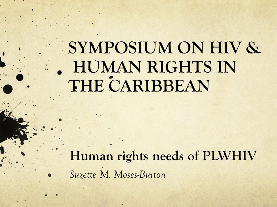 SYMPOSIUM ON HIV & HUMAN RIGHTS IN THE CARIBBEAN Human rights needs of PLWHIV Suzette M. Moses-Burton