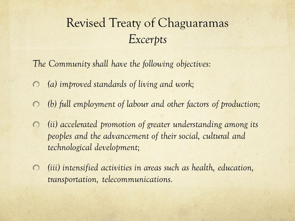 Revised Treaty of Chaguaramas Excerpts The Community shall have the following objectives: (a) improved standards of living and work; (b) full employme