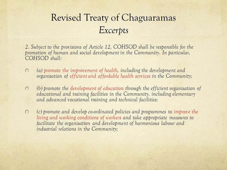 Revised Treaty of Chaguaramas Excerpts 2. Subject to the provisions of Article 12, COHSOD shall be responsible for the promotion of human and social d