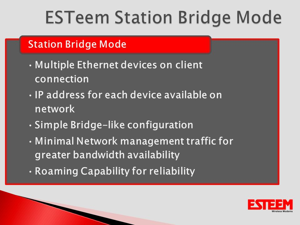 Multiple Ethernet devices on client connection IP address for each device available on network Simple Bridge-like configuration Minimal Network management traffic for greater bandwidth availability Roaming Capability for reliability Station Bridge Mode