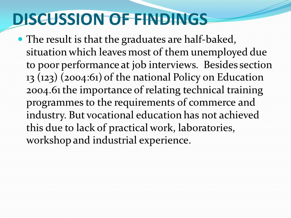DISCUSSION OF FINDINGS The result is that the graduates are half-baked, situation which leaves most of them unemployed due to poor performance at job