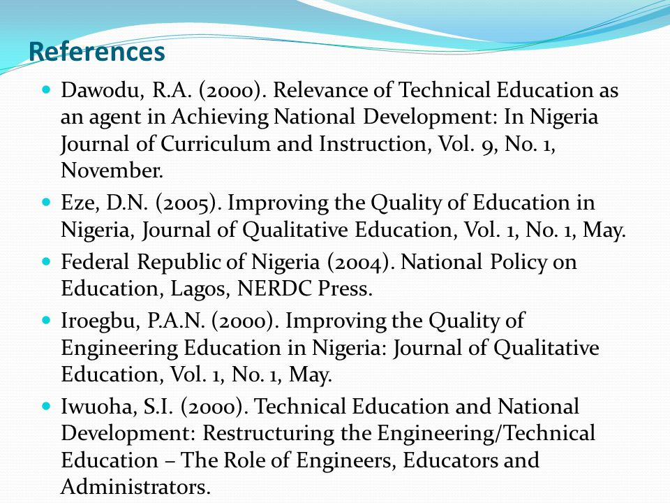References Dawodu, R.A. (2000). Relevance of Technical Education as an agent in Achieving National Development: In Nigeria Journal of Curriculum and I