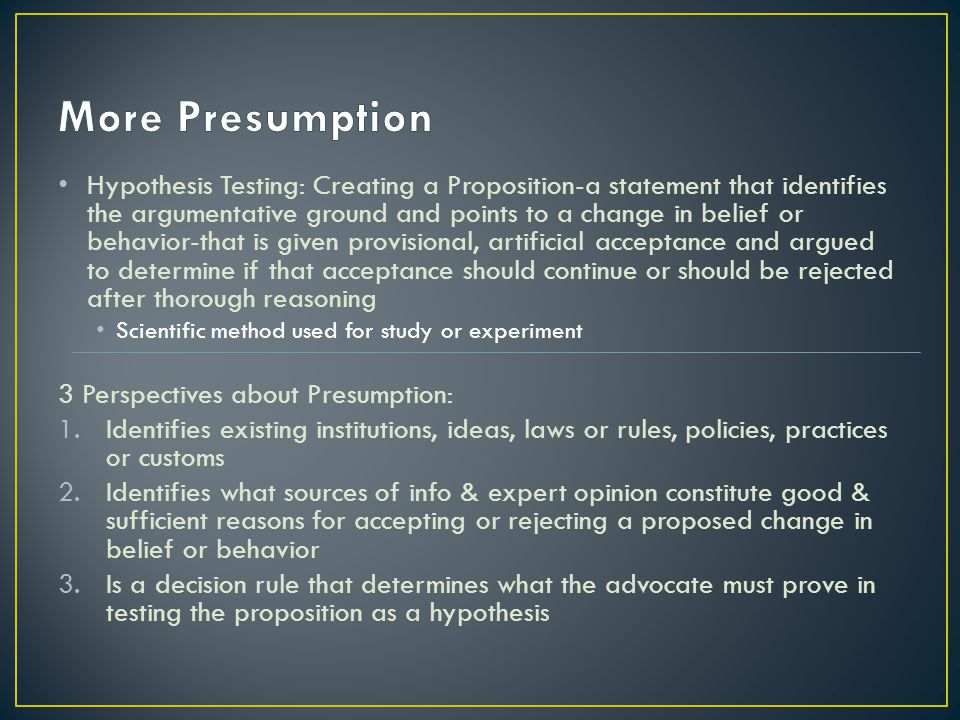 Hypothesis Testing: Creating a Proposition-a statement that identifies the argumentative ground and points to a change in belief or behavior-that is given provisional, artificial acceptance and argued to determine if that acceptance should continue or should be rejected after thorough reasoning Scientific method used for study or experiment 3 Perspectives about Presumption: 1.Identifies existing institutions, ideas, laws or rules, policies, practices or customs 2.Identifies what sources of info & expert opinion constitute good & sufficient reasons for accepting or rejecting a proposed change in belief or behavior 3.Is a decision rule that determines what the advocate must prove in testing the proposition as a hypothesis