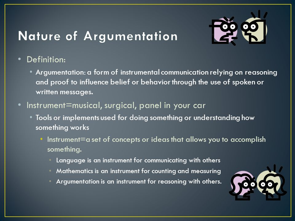 Definition: Argumentation: a form of instrumental communication relying on reasoning and proof to influence belief or behavior through the use of spoken or written messages.