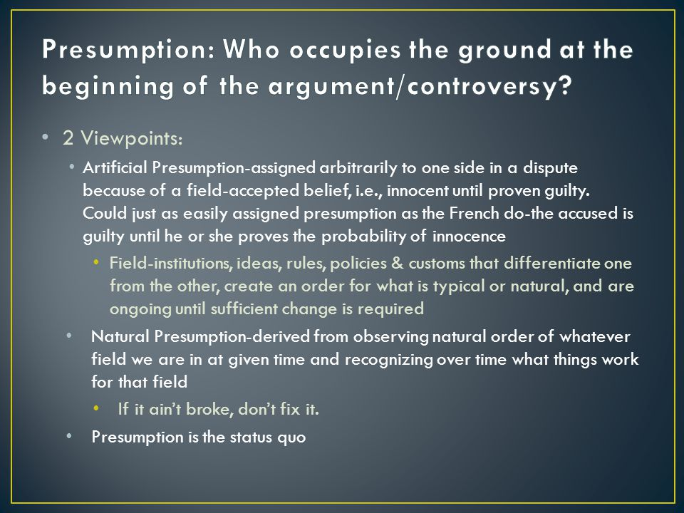 2 Viewpoints: Artificial Presumption-assigned arbitrarily to one side in a dispute because of a field-accepted belief, i.e., innocent until proven guilty.
