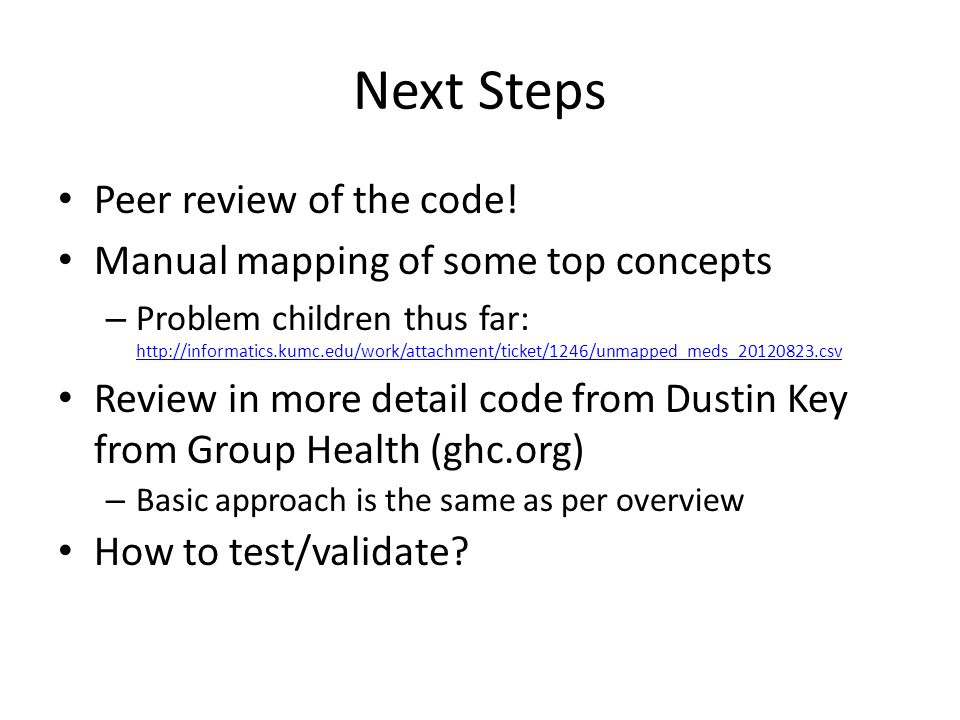 Next Steps Peer review of the code! Manual mapping of some top concepts – Problem children thus far: http://informatics.kumc.edu/work/attachment/ticke