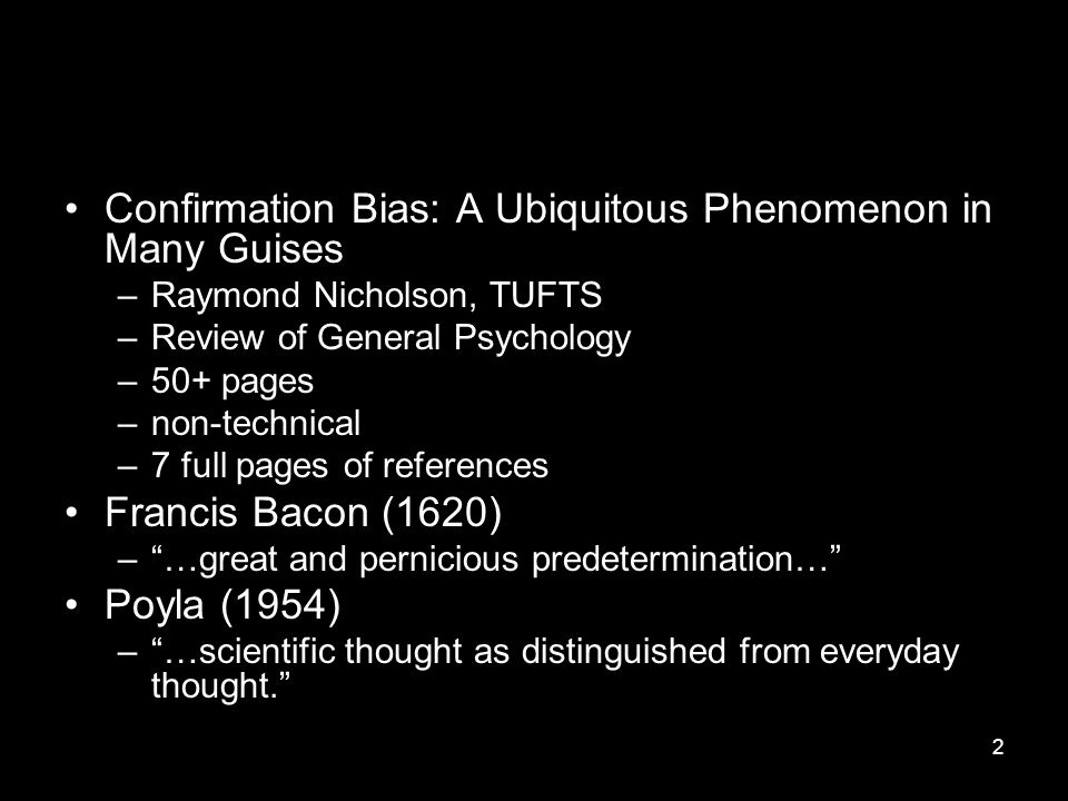 2 Confirmation Bias: A Ubiquitous Phenomenon in Many Guises –Raymond Nicholson, TUFTS –Review of General Psychology –50+ pages –non-technical –7 full