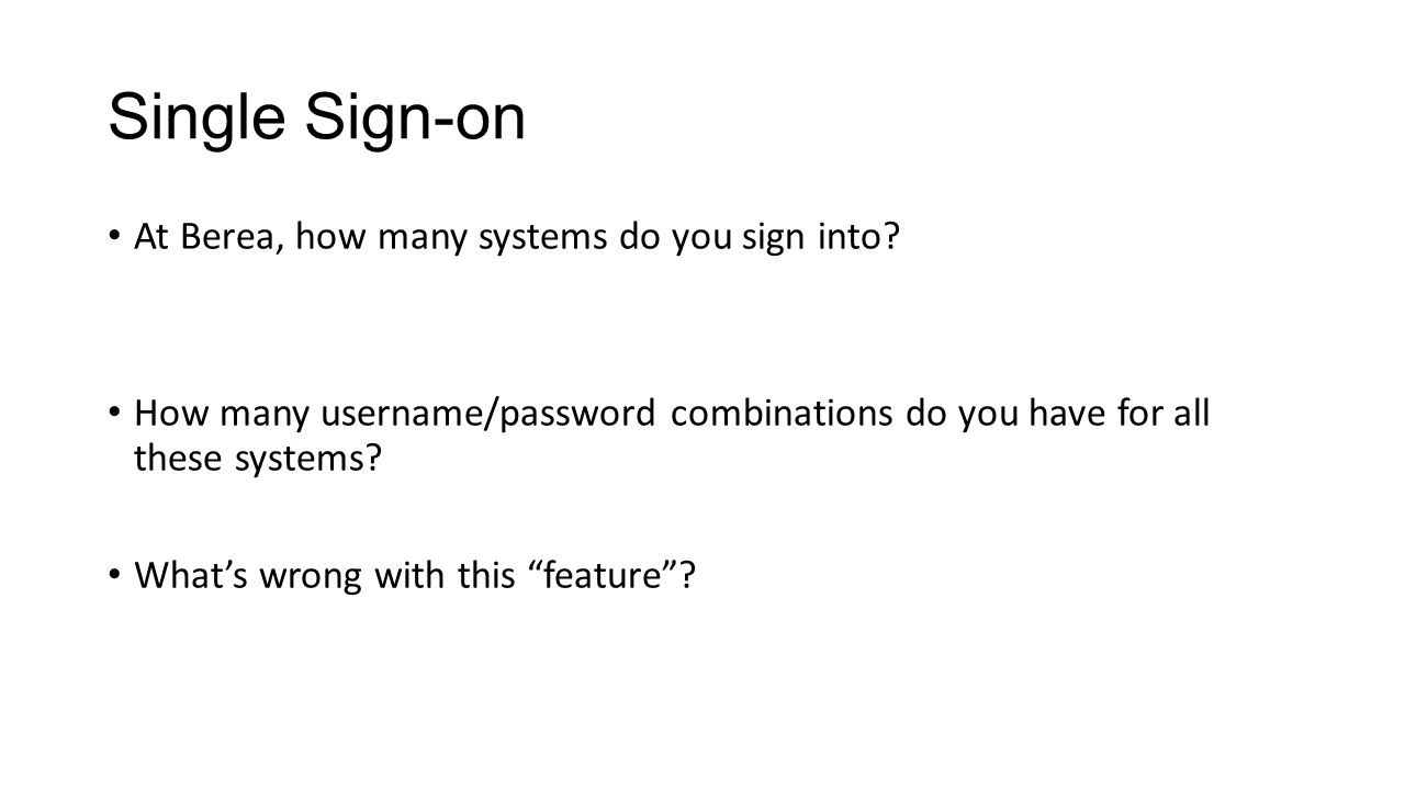 Single Sign-on At Berea, how many systems do you sign into? How many username/password combinations do you have for all these systems? What's wrong wi