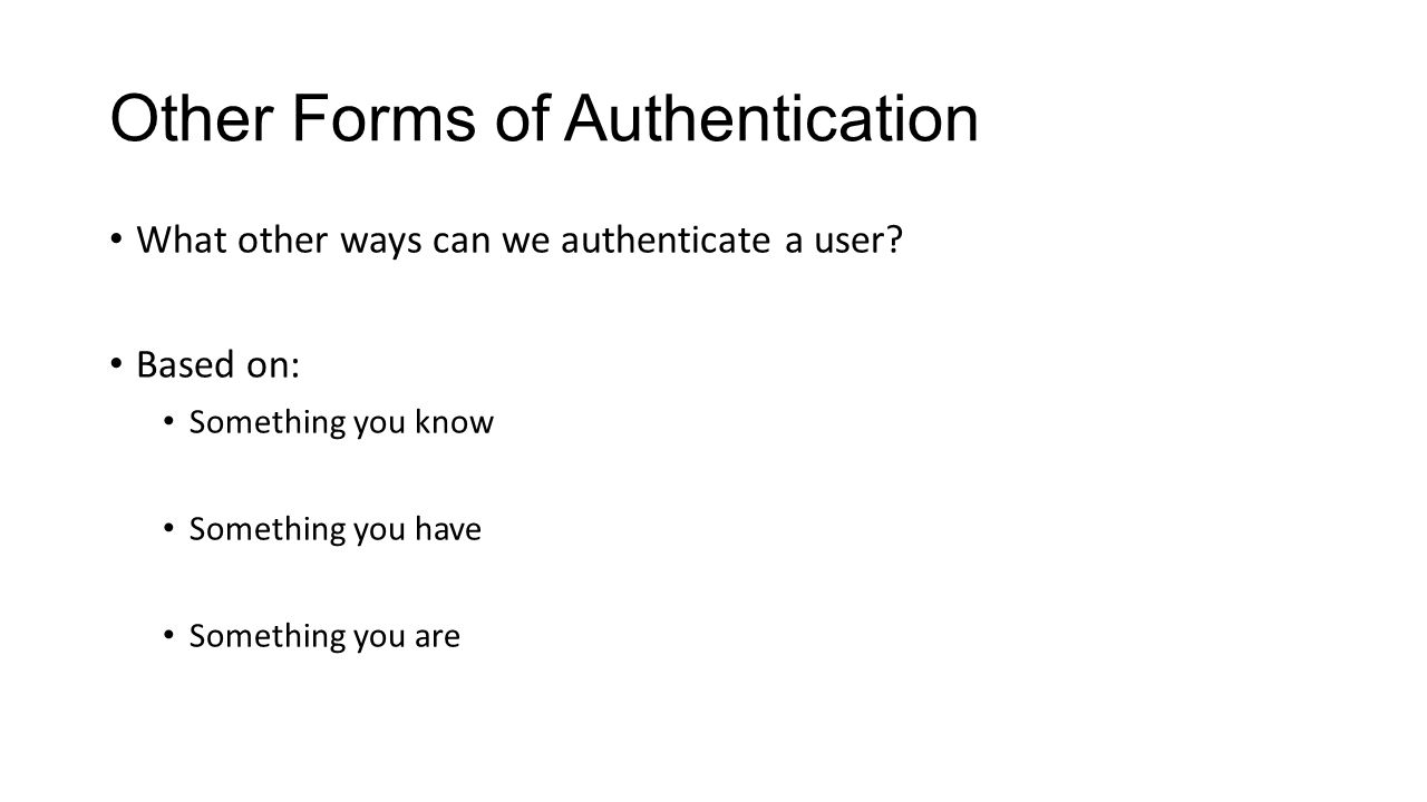 Other Forms of Authentication What other ways can we authenticate a user? Based on: Something you know Something you have Something you are