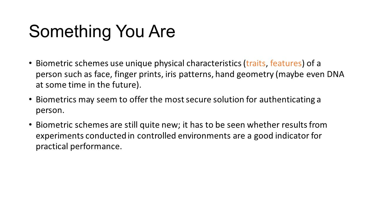 Something You Are Biometric schemes use unique physical characteristics (traits, features) of a person such as face, finger prints, iris patterns, hand geometry (maybe even DNA at some time in the future).