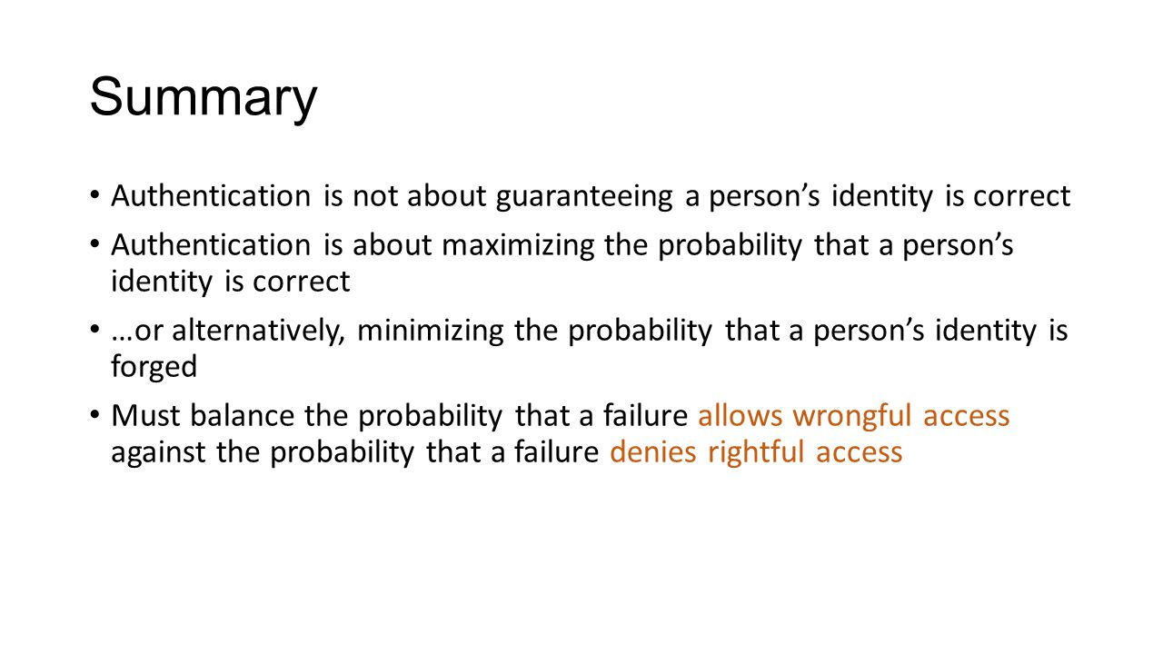 Summary Authentication is not about guaranteeing a person's identity is correct Authentication is about maximizing the probability that a person's ide